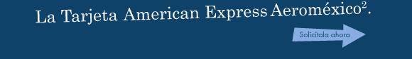La Tarjeta American Express Aeroméxico2. Solicítala ahora.